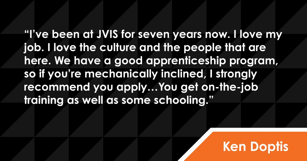 Ken Doptis says: I've been at JVIS for seven years now. I love my job. I love the culture and the people that are here. We have a good apprenticeship program, so if you're mechanically inclined, I strongly recommend you apply…You get on-the-job training as well as some schooling.