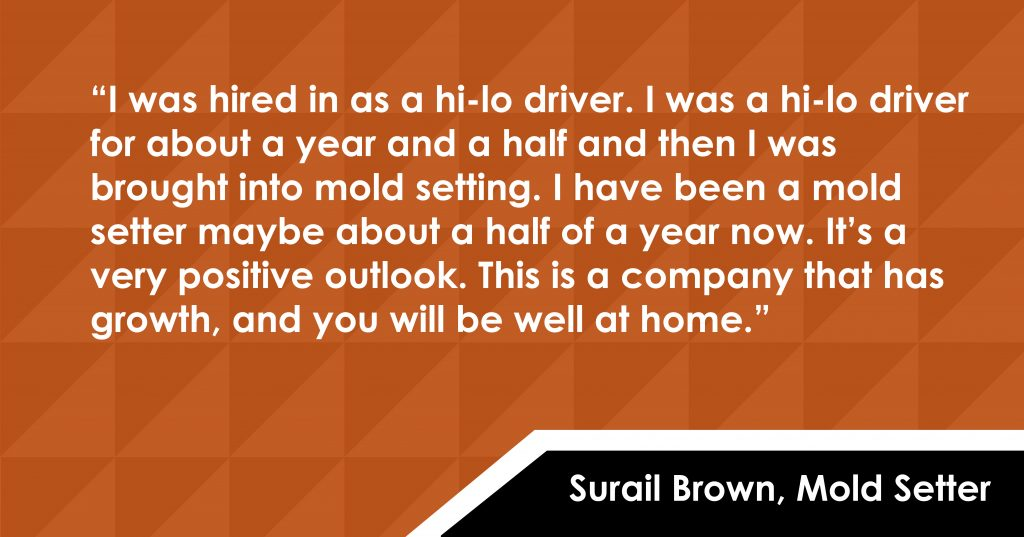 Surail Brown - a Mold Setter said: I was hired in as a hi-lo driver. I was a hi-lo driver for about a year and a half and then I was brought into mold setting. I have been a mold setter maybe about a half of a year now. It's a very positive outlook. This is a company that has growth, and you will be well at home.